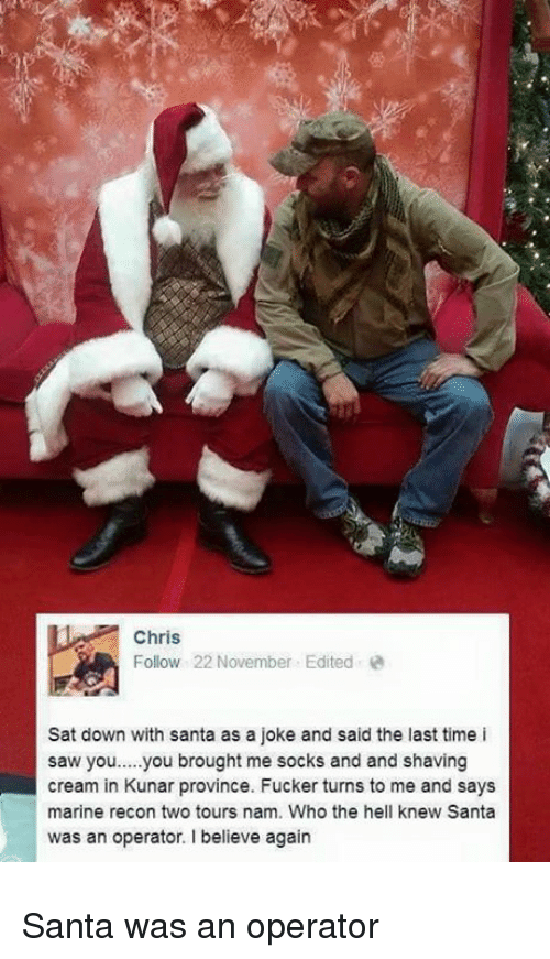Saw, Santa, and Time: Chris  Follow 22 November Editede  Sat down with santa as a joke and said the last time i  saw you.....you brought me socks and and shaving  cream in Kunar province. Fucker turns to me and says  marine recon two tours nam. Who the hell knew Santa  was an operator I believe again