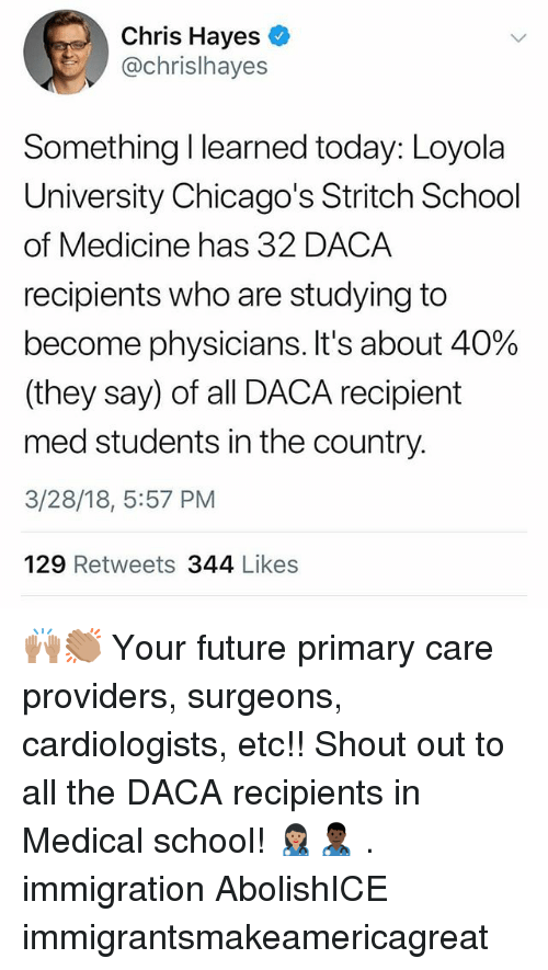 Future, Memes, and School: Chris Hayes  @chrislhayes  Something I learned today: Loyola  University Chicago's Stritch School  of Medicine has 32 DACA  recipients who are studying to  become physicians. It's about 40%  (they say) of all DACA recipient  med students in the country.  3/28/18, 5:57 PM  129 Retweets 344 Likes 🙌🏽👏🏽 Your future primary care providers, surgeons, cardiologists, etc!! Shout out to all the DACA recipients in Medical school! 👩🏽⚕️👨🏿⚕️ . immigration AbolishICE immigrantsmakeamericagreat