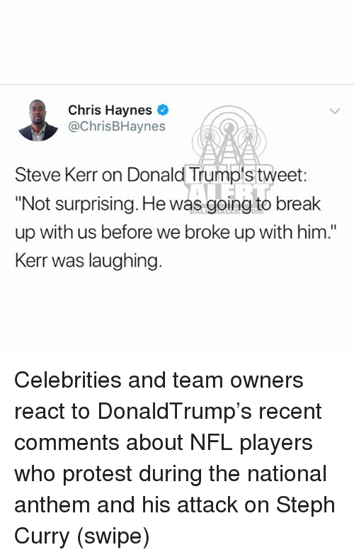 "Memes, Nfl, and Protest: Chris Haynes  @ChrisBHaynes  Steve Kerr on Donald Trump's tweet  ""Not surprising. He was going to break  up with us before we broke up with him.""  Kerr was laughing. Celebrities and team owners react to DonaldTrump's recent comments about NFL players who protest during the national anthem and his attack on Steph Curry (swipe)"
