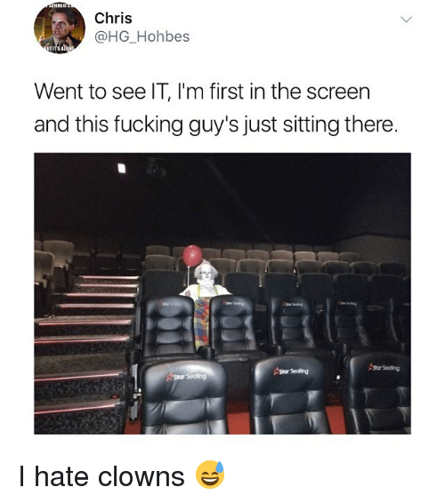 Fucking, Memes, and Clowns: Chris  @HG Hohbes  Went to see IT, I'm first in the screen  and this fucking guy's just sitting there. I hate clowns 😅