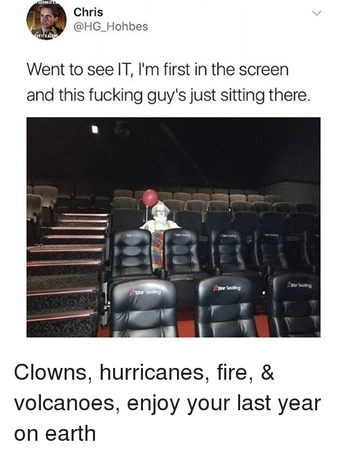 Fire, Clowns, and Earth: Chris  @HG Hohbes  Went to see IT, I'm first in the screen  and this fucking guy's just sitting there.  Stor Seating Clowns, hurricanes, fire, & volcanoes, enjoy your last year on earth