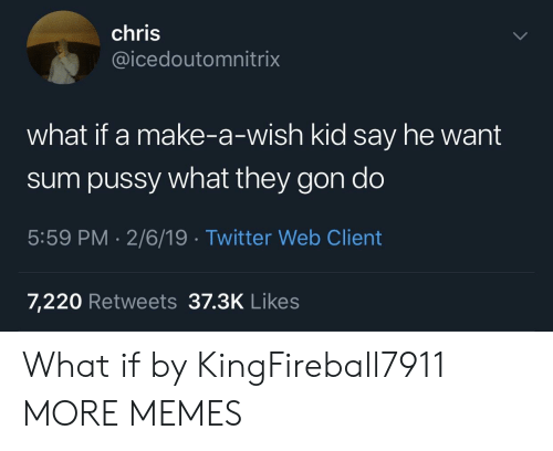 Dank, Memes, and Pussy: chris  @icedoutomnitrix  what if a make-a-wish kid say he want  sum pussy what they gon do  5:59 PM-2/6/19 Twitter Web Client  7,220 Retweets 37.3K Likes What if by KingFireball7911 MORE MEMES