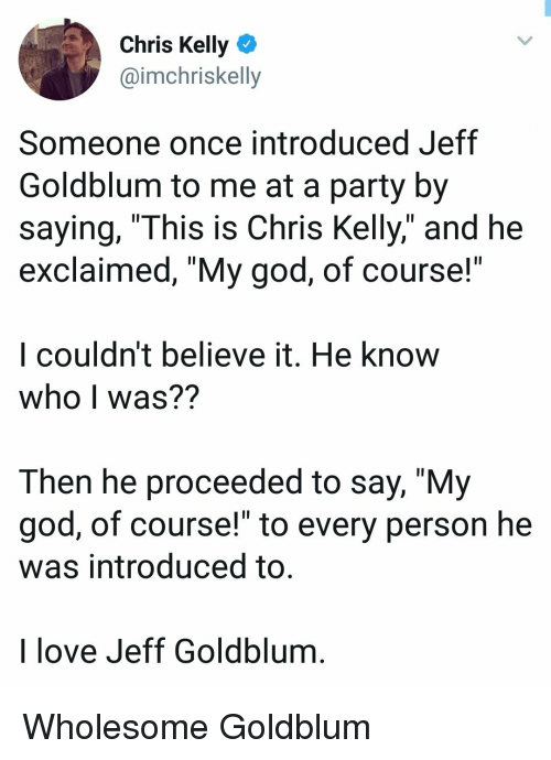 "God, Love, and Party: Chris Kelly  @imchriskelly  Someone once introduced Jeff  Goldblum to me at a party by  saying, ""This is Chris Kelly,"" and he  exclaimed, ""My god, of course!  l couldn't believe it. He know  who I was??  Then he proceeded to say, ""My  god, of course!"" to every person he  was introduced to  I love Jeff Goldblum Wholesome Goldblum"