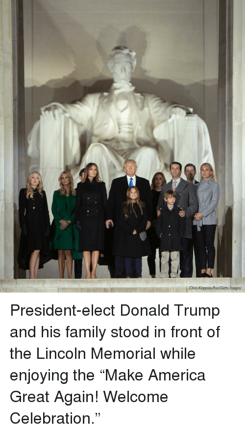 "Memes, Getty Images, and Lincoln: (Chris Kleponis Pool/Getty Images) President-elect Donald Trump and his family stood in front of the Lincoln Memorial while enjoying the ""Make America Great Again! Welcome Celebration."""