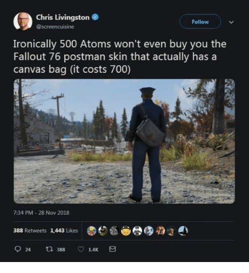 Canvas, Fallout, and The Fallout: Chris Livingston  @screencuisine  Follow  Ironically 500 Atoms won't even buy you the  Fallout 76 postman skin that actually has a  canvas bag (it costs 700)  7:34 PM 28 Nov 2018  388 Retweets 1,443 Likes  924  388  1.4K