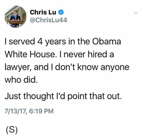 Lawyer, Obama, and White House: Chris Lu  @chrisLu44  A/  I served 4 years in the Obama  White House. I never hired a  lawyer, and I don't know anyone  who did  Just thought I'd point that out.  7/13/17, 6:19 PM (S)