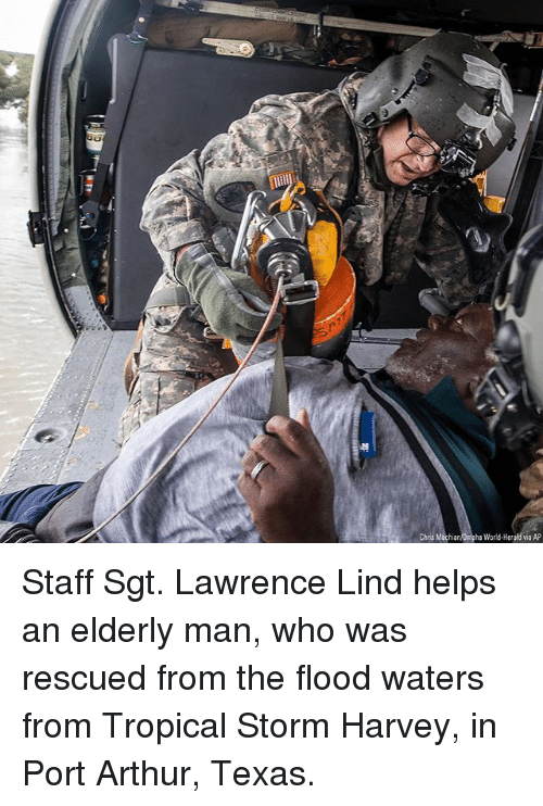 Arthur, Memes, and Texas: Chris Machian Dha World-Herald via AP Staff Sgt. Lawrence Lind helps an elderly man, who was rescued from the flood waters from Tropical Storm Harvey, in Port Arthur, Texas.
