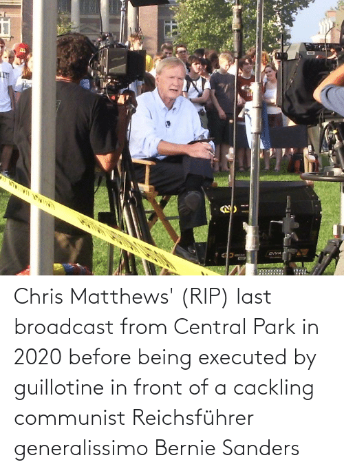 Bernie Sanders, Chris Matthews, and Communist: Chris Matthews' (RIP) last broadcast from Central Park in 2020 before being executed by guillotine in front of a cackling communist Reichsführer generalissimo Bernie Sanders