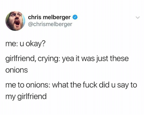 Crying, Dank, and Fuck: chris melberger  @chrismelberger  me: u okay?  girlfriend, crying: yea it was just these  onions  me to onions: what the fuck did u say to  my girlfriend