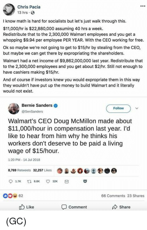 Bernie Sanders, Doug, and Memes: Chris Pacia  13 hrs  I know math is hard for socialists but let's just walk through this  $11,000/hr is $22,880,000 assuming 40 hrs a week.  Redistribute that to the 2,300,000 Walmart employees and you get a  whopping $9.94 per employee PER YEAR. With the CEO working for free  Ok so maybe we're not going to get to $15/hr by stealing from the CEO,  but maybe we can get there by expropriating the shareholders  Walmart had a net income of $9,862,000,000 last year. Redistribute that  to the 2,300,000 employees and you get about $2/hr. Still not enough to  have cashiers making $15/hr  And of course if investors knew you would expropriate them in this way  they wouldn't have put up the money to build Walmart and it literally  would not exist.  Bernie Sanders  @SenSanders  Follow  Walmart's CEO Doug McMillon made about  $11,000/hour in compensation last year. I'd  like to hear from him why he thinks his  workers don't deserve to be paid a living  wage of $15/hour.  1:20 PM-14 Jul 2018  8,769 Retweets 32,257 Likes  9息↓  2  00 62  66 Comments 23 Shares  b Like  Comment  Share (GC)