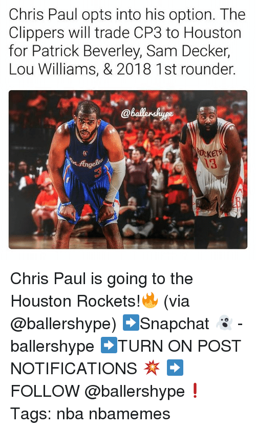 Chris Paul, Houston Rockets, and Nba: Chris Paul opts into his option. The  Clippers will trade CP3 to Houston  for Patrick Beverley, Sam Decker,  Lou Williams, & 2018 1st rounder  KErS  13 Chris Paul is going to the Houston Rockets!🔥 (via @ballershype) ➡Snapchat 👻 - ballershype ➡TURN ON POST NOTIFICATIONS 💥 ➡ FOLLOW @ballershype❗ Tags: nba nbamemes