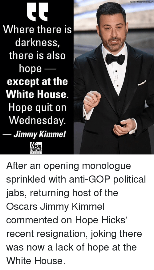 Memes, News, and Oscars: Chris Pizzello/invision/AP)  Where there is  darkness,  there is also  hope  except at the  White House  Hope quit on  Wednesday.  Jimmy Kimmel  FOX  NEWS After an opening monologue sprinkled with anti-GOP political jabs, returning host of the Oscars Jimmy Kimmel commented on Hope Hicks' recent resignation, joking there was now a lack of hope at the White House.