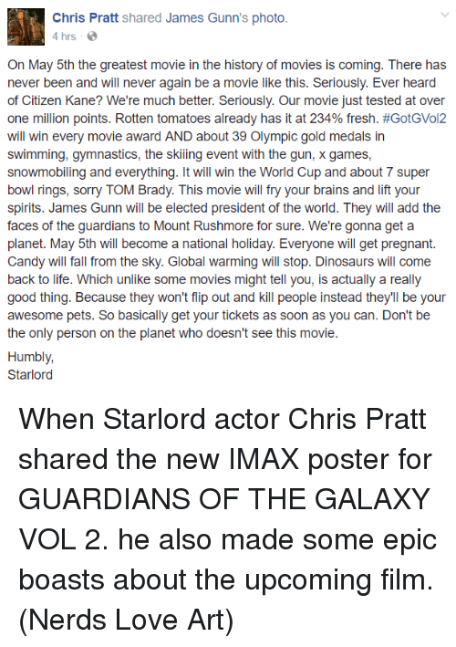 Brains, Candy, and Chris Pratt: Chris Pratt  shared James Gunn's photo.  4 hrs  On May 5th the greatest movie in the history of movies is coming. There has  never been and will never again be a movie like this. Seriously. Ever heard  of Citizen Kane? We're much better. Seriously. Our movie just tested at over  one million points. Rotten tomatoes already has it at 234% fresh. #GotGVol2  will win every movie award AND about 39 Olympic gold medals in  swimming, gymnastics, the skiing event with the gun, x games,  snowmobiling and everything. It will win the World Cup and about 7 super  bowl rings, sorry TOM Brady. This movie will fry your brains and lift your  spirits. James Gunn will be elected president of the world. They will add the  faces of the guardians to Mount Rushmore for sure. We're gonna get a  planet. May 5th will become a national holiday. Everyone will get pregnant  Candy will fall from the sky. Global warming will stop. Dinosaurs will come  back to life. Which unlike some movies might tell you, is actually a really  good thing. Because they won't flip out and kill people instead they'll be your  awesome pets. So basically get your tickets as soon as you can. Don't be  the only person on the planet who doesn't see this movie  Humbly,  Starlord When Starlord actor Chris Pratt shared the new IMAX poster for GUARDIANS OF THE GALAXY VOL 2. he also made some epic boasts about the upcoming film.  (Nerds Love Art)