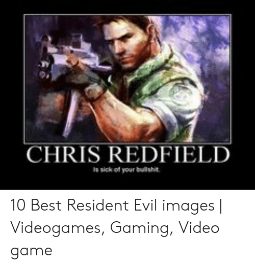 Chris Redfield S Sick Of Your Bulishit 10 Best Resident Evil