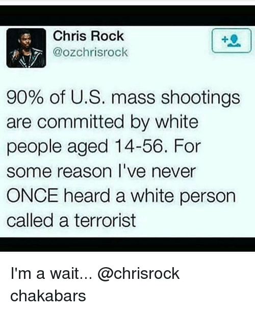 Chris Rock, Memes, and White: Chris Rock  90% of U.S. mass shootings  are committed by white  people aged 14-56. For  some reason I've never  ONCE heard a White person  called a terrorist I'm a wait... @chrisrock chakabars