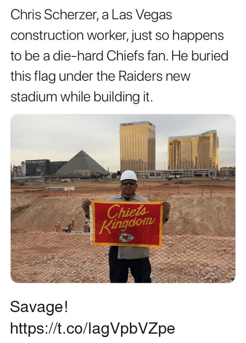 Memes, Savage, and Las Vegas: Chris Scherzer, a Las Vegas  construction worker, just so happens  to be a die-hard Chiefs fan. He buried  this flag under the Raiders new  stadium while building it.  BLUE MAN G  Chieth  Kingdlom Savage! https://t.co/IagVpbVZpe