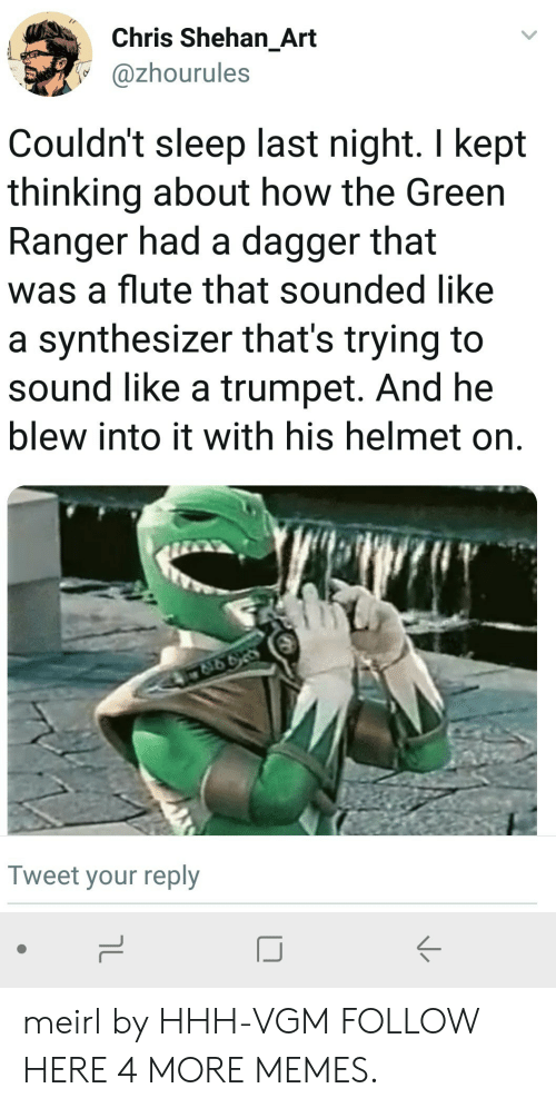 Dank, Memes, and Target: Chris Shehan_Art  @zhourules  Couldn't sleep last night. I kept  thinking about how the Green  Ranger had a dagger that  was a flute that sounded like  a synthesizer that's trying to  sound like a trumpet. And he  blew into it with his helmet on.  Tweet your reply  IJ meirl by HHH-VGM FOLLOW HERE 4 MORE MEMES.