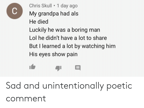 Lol, Grandpa, and Skull: Chris Skull • 1 day ago  My grandpa had als  He died  Luckily he was a boring man  Lol he didn't have a lot to share  But I learned a lot by watching him  His eyes show pain Sad and unintentionally poetic comment