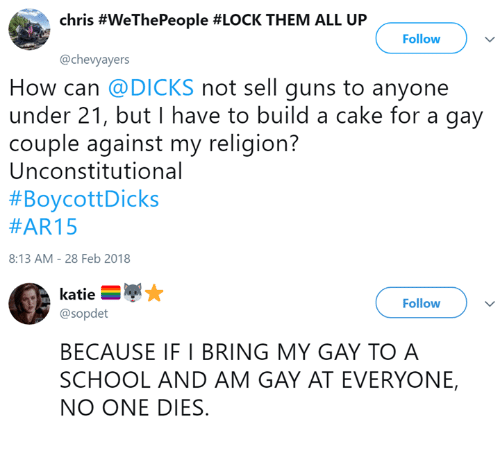 Dank, Dicks, and Guns: chris #WeThePeople #LOCK THEM ALL UP  Follow  @chevyayers  How can @DICKS not sell guns to anyone  under 21, but I have to build a cake for a gay  couple against my religion?  Unconstitutional  #BoycottDicks  #AR15  8:13 AM-28 Feb 2018  Follow  @sopdet  BECAUSE IF I BRING MY GAY TO A  SCHOOL AND AM GAY AT EVERYONE,  NO ONE DIES