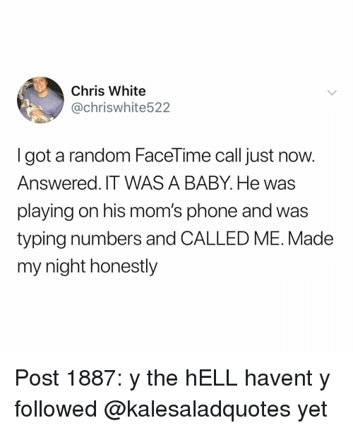 Facetime, Memes, and Moms: Chris White  @chriswhite522  I got a random FaceTime call just now.  Answered. IT WAS A BABY. He was  playing on his mom's phone and was  typing numbers and CALLED ME. Made  my night honestly Post 1887: y the hELL havent y followed @kalesaladquotes yet
