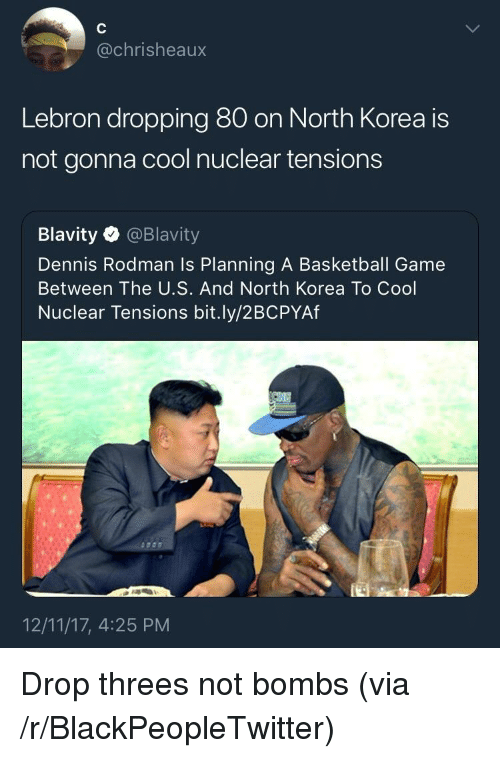 Basketball, Blackpeopletwitter, and Dennis Rodman: @chrisheaux  Lebron dropping 80 on North Korea is  not gonna cool nuclear tensions  Blavity @Blavity  Dennis Rodman Is Planning A Basketball Game  Between The U.S. And North Korea To Cool  Nuclear Tensions bit.ly/2BCPYAf  12/11/17, 4:25 PM <p>Drop threes not bombs (via /r/BlackPeopleTwitter)</p>