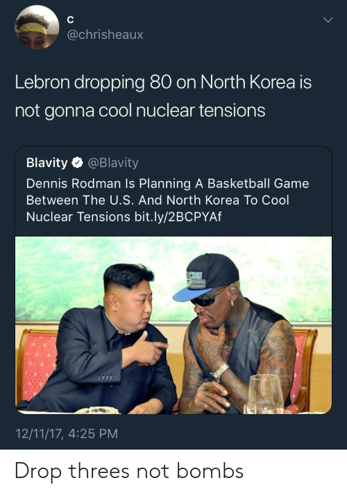 Basketball, Dennis Rodman, and North Korea: @chrisheaux  Lebron dropping 80 on North Korea is  not gonna cool nuclear tensions  Blavity @Blavity  Dennis Rodman Is Planning A Basketball Game  Between The U.S. And North Korea To Cool  Nuclear Tensions bit.ly/2BCPYAf  12/11/17, 4:25 PM Drop threes not bombs