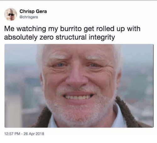 Zero, Integrity, and Burrito: Chrisp Gera  @chrisgera  Me watching my burrito get rolled up with  absolutely zero structural integrity  12:57 PM-26 Apr 2018