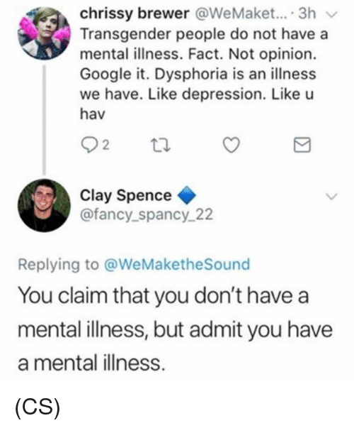 Google, Memes, and Transgender: chrissy brewer @WeMaket... 3h v  Transgender people do not have a  mental illness. Fact. Not opinion.  Google it. Dysphoria is an illness  we have. Like depression. Like u  hav  Clay Spence  @fancy_spancy_ 22  Replying to @WeMaketheSound  You claim that you don't have a  mental illness, but admit you have  a mental illness. (CS)