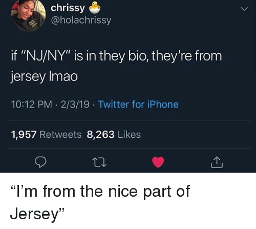 "Iphone, Twitter, and Nice: chrissy  @holachrissy  if ""NJ/NY"" is in they bio, they're from  jersey Imao  10:12 PM 2/3/19 Twitter for iPhone  1,957 Retweets 8,263 Likes ""I'm from the nice part of Jersey"""