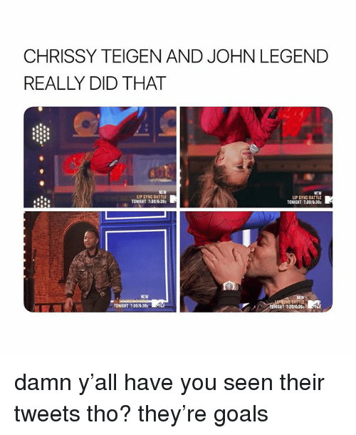 Chrissy Teigen, Goals, and John Legend: CHRISSY TEIGEN AND JOHN LEGEND  REALLY DID THAT  NEW  LIP SYNC BATTLE  NEW  LIP SYNC BATTLE  TONIGHT 73016:30  TONIGHT 7-30/6:30  NEW  BATTLE  TONIGHT 7:30  30e%·Aci damn y'all have you seen their tweets tho? they're goals
