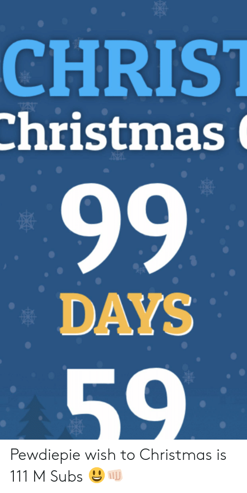 Until Christmas 99 Days Till Christmas.Christ Christmas A 99 Days 59 Pewdiepie Wish To Christmas Is