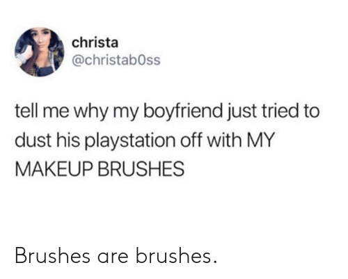 Dank, Makeup, and PlayStation: christa  @christabOss  tell me why my boyfriend just tried to  dust his playstation off with MY  MAKEUP BRUSHES Brushes are brushes.