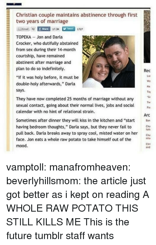 """Fail, Future, and Marriage: Christian couple maintains abstinence through first  two years of marriage  Email 72  f Share  17.3K  1727  TOPEKA- Jon and Darla  Crocker, who dutifully abstainecd  from sex during their 14-month  courtship, have remained  abstinent after marriage and  plan to do so indefinitely.  """"If it was holy before, it must be  double-holy afterwards,"""" Darla  says  Rec  Lar  We  Ma  Tou  They have now completed 25 months of marriage without any  Tw  sexual contact, going about their normal lives, jobs and aP  calendar with no hint of relational strain.  Arc  Sometimes after dinner they will kiss in the kitchen and """"start  having bedroom thoughts,"""" Darla says, but they never fail to u  Chia  radi  pull back. Darla breaks away to spray cool, misted water on her C  face. Jon eats a whole raw potato to take himself out of the  mood.  Chri  and vamptoll: manafromheaven:  beverlyhillsmom:  the article just got better as i kept on reading  A WHOLE RAW POTATO THIS STILL KILLS ME  This is the future tumblr staff wants"""