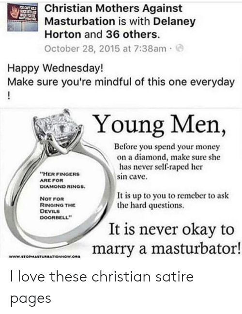 Love, Money, and Diamond: Christian Mothers Against  Masturbation is with Delaney  Horton and 36 others.  October 28, 2015 at 7:38am e  Happy Wednesday!  Make sure you're mindful of this one everyday  Young Men,  Before you spend your money  on a diamond, make sure she  has never self-raped her  sin cave.  HER FINGERS  ARE POR  DIAMOND RINGS.  It is up to you to remeber to ask  the hard questions.  NoT FOR  RINGING THE  DEVILS  DOORBELL  0  It is never okay to  marry a masturbator!  wWw.STOPMASTURBATIONNOW.Ona I love these christian satire pages
