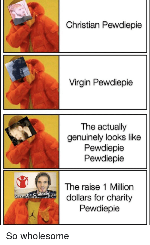 Children, Virgin, and Wholesome: Christian Pewdiepie  Virgin Pewdiepie  The actually  genuinely looks like  Pewdiepie  Pewdiepie  The raise 1 Million  dollars for charity  Pewdiepie  Save the Children