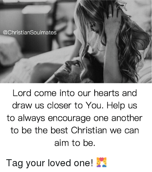 Memes, Best, and Hearts: @Christian Soulmates  Lord come into our hearts and  draw us closer to You. Help us  to always encourage one another  to be the best Christian we can  aim to be. Tag your loved one! 💑