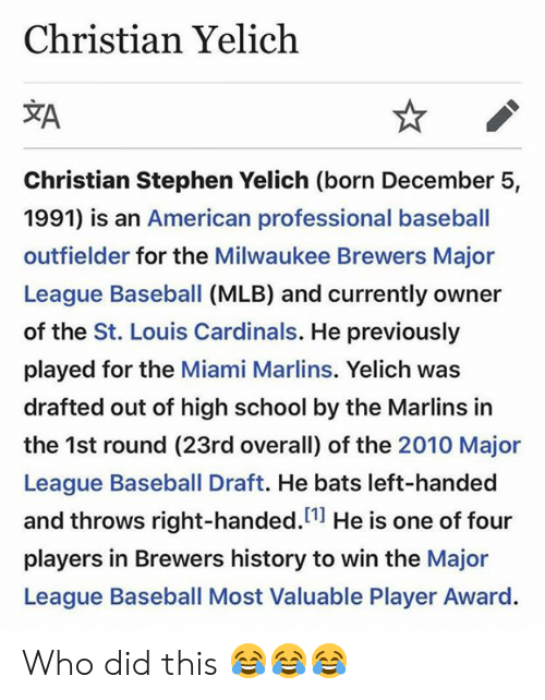 """Baseball, Mlb, and School: Christian Yelich  Christian Stephen Yelich (born December 5,  1991) is an American professional baseball  outfielder for the Milwaukee Brewers Major  League Baseball (MLB) and currently owner  of the St. Louis Cardinals. He previously  played for the Miami Marlins. Yelich was  drafted out of high school by the Marlins in  the 1st round (23rd overall) of the 2010 Major  League Baseball Draft. He bats left-handed  and throws right-handed.""""1 He is one of four  players in Brewers history to win the Major  League Baseball Most Valuable Player Award Who did this 😂😂😂"""