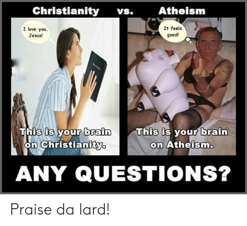 Jesus, Love, and I Love You: Christianity  Atheism  VS.  I love you  It feels  good  Jesus!  This is your brain  on Christianity  This is your brain  on Atheism.  ANY QUESTIONS? Praise da lard!