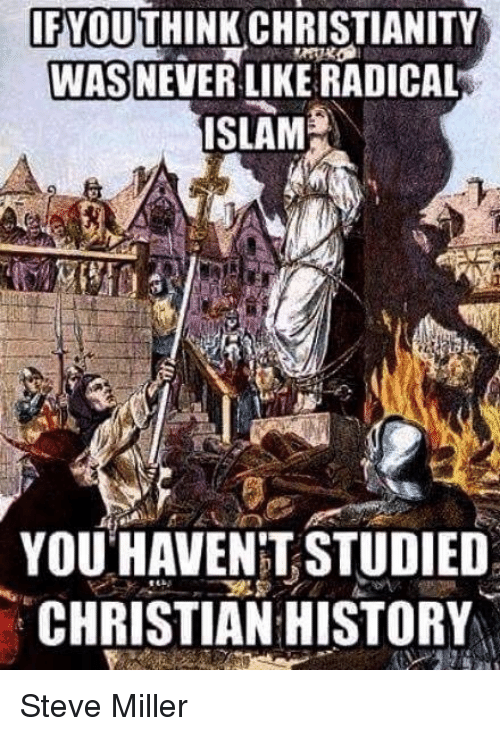 Memes, 🤖, and Steve Miller: CHRISTIANITY  WAS NEVER LIKE RADICAL  ISLAM  YOU HAVENTSTUDIED  CHRISTIAN HISTORY Steve Miller
