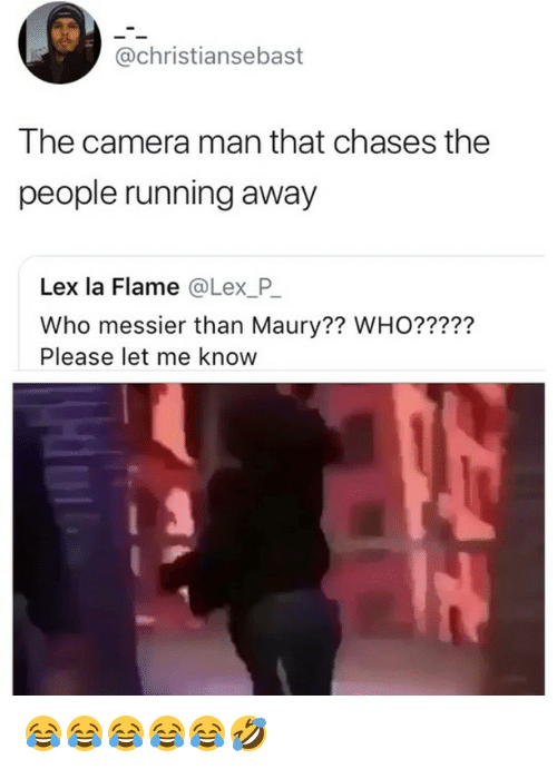 Maury, Camera, and Girl Memes: @christiansebast  The camera man that chases the  people running away  Lex la Flame @Lex P  Who messier than Maury?? WHO?????  Please let me know 😂😂😂😂😂🤣