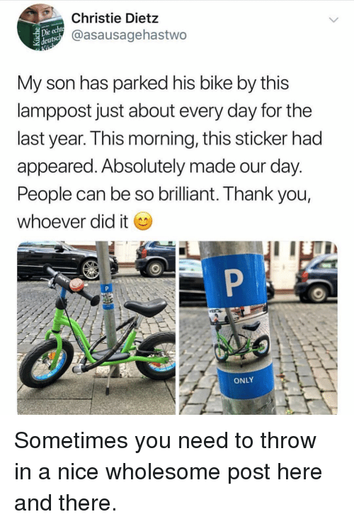Funny, Thank You, and Brilliant: Christie Dietz  @asausagehastwo  Die  deutsc  My son has parked his bike by this  lamppost just about every day for the  last year. This morning, this sticker had  appeared. Absolutely made our day  People can be so brilliant. Thank you,  whoever did it  ONLY Sometimes you need to throw in a nice wholesome post here and there.