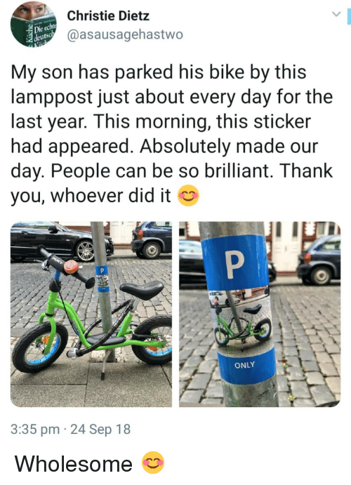 Memes, Brilliant, and Wholesome: Christie Dietz  @asausagehastwo  eutsc  My son has parked his bike by this  lamppost just about every day for the  last year. This morning, this sticker  had appeared. Absolutely made our  day. People can be so brilliant. T hank  you, whoever did it  ONLY  3:35 pm 24 Sep 18 Wholesome 😊