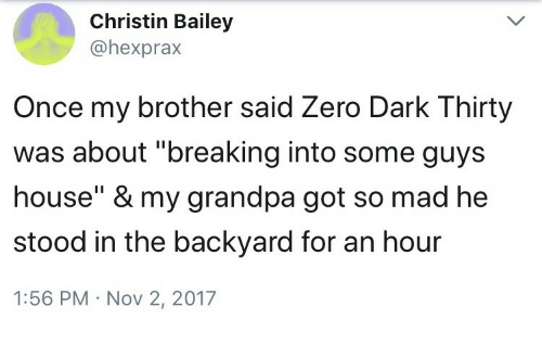 "Zero, Grandpa, and House: Christin Bailey  @hexprax  Once my brother said Zero Dark Thirty  was about ""breaking into some guys  house"" & my grandpa got so mad he  stood in the backyard for an hour  1:56 PM Nov 2, 2017"