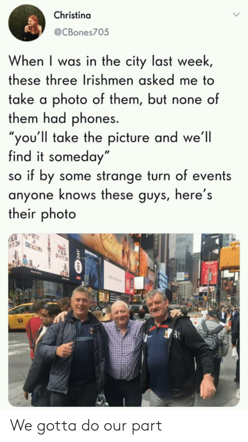 "Photo, City, and Three: Christina  @CBones705  When I was in the city last week  these three Irishmen asked me to  take a photo of them, but none of  them had phones.  ou'll take the picture and we'll  find it someday""  so if by some strange turn of events  anyone knows these guys, here's  their photo We gotta do our part"