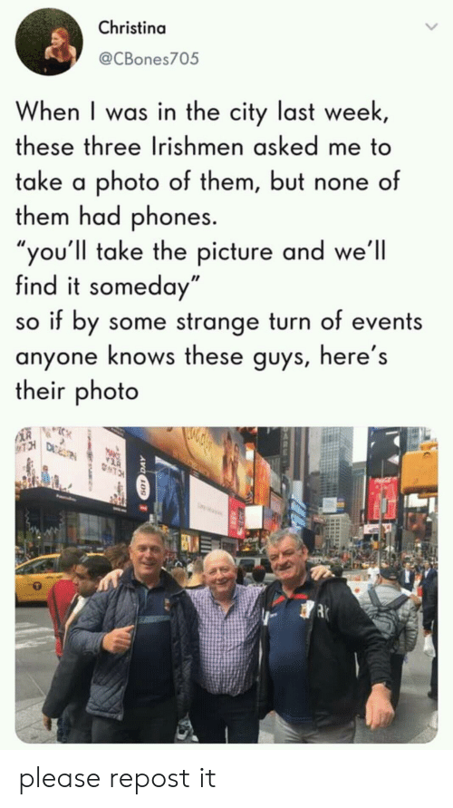 "Photo, City, and Three: Christina  @CBones705  When I was in the city last week  these three Irishmen asked me to  take a photo of them, but none of  them had phones.  ou'll take the picture and we'll  find it someday""  so if by some strange turn of events  anyone knows these guys, here's  their photo please repost it"