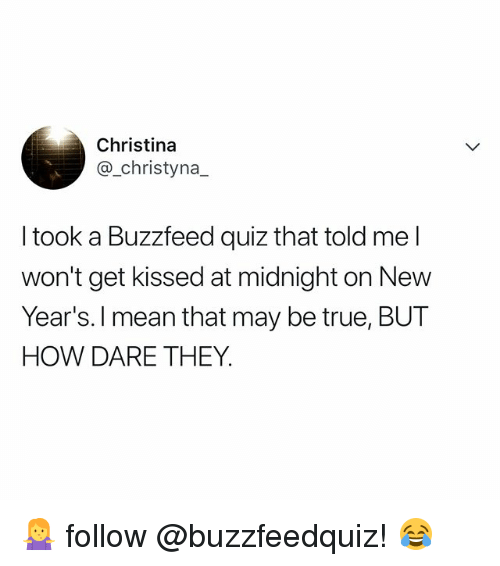 True, Buzzfeed, and Mean: Christina  @_christyna_  I took a Buzzfeed quiz that told me l  won't get kissed at midnight on New  Year's. l mean that may be true, BUT  HOW DARE THEY 🤷‍♀️ follow @buzzfeedquiz! 😂