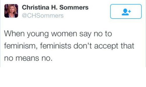 Feminism, Women, and Means: Christina H. Sommers  @CHSommers  When young women say no to  feminism, feminists don't accept that  no means nO