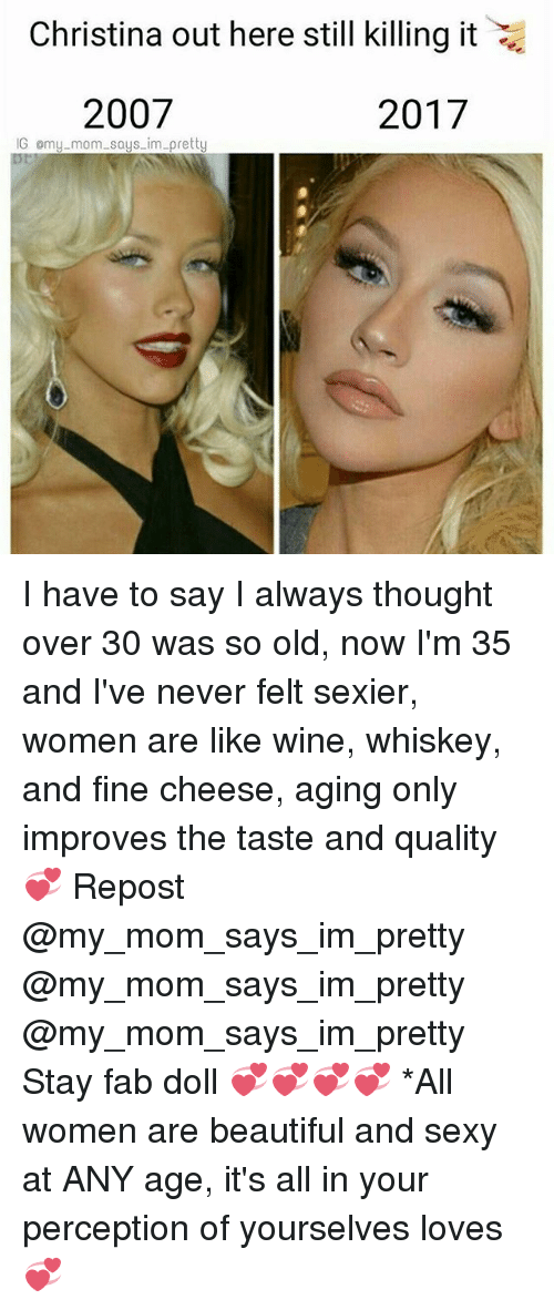 Beautiful, Memes, and Sexy: Christina out here still killing it  2007  2017  IG omy mom says im pretty I have to say I always thought over 30 was so old, now I'm 35 and I've never felt sexier, women are like wine, whiskey, and fine cheese, aging only improves the taste and quality 💞 Repost @my_mom_says_im_pretty @my_mom_says_im_pretty @my_mom_says_im_pretty Stay fab doll 💞💞💞💞 *All women are beautiful and sexy at ANY age, it's all in your perception of yourselves loves💞