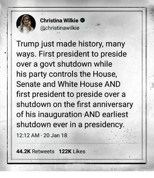 Party, White House, and History: Christina Wilkie  @christinawilkie  Trump just made history, many  ways. First president to preside  over a govt shutdown while  his party controls the House,  Senate and White House AND  first president to preside over a  shutdown on the first anniversary  of his inauguration AND earliest  shutdown ever in a presidency  12:12 AM 20 Jan 18  44.2K Retweets 122K Likes