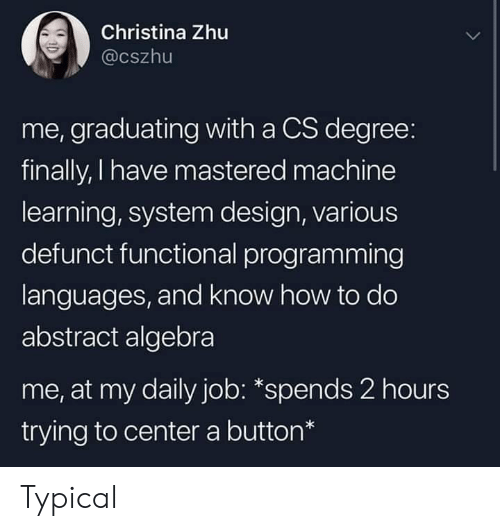 How To, Programming, and Design: Christina Zhu  @cszhu  me, graduating with a CS degree:  finally, I have mastered machine  learning, system design, various  defunct functional programming  languages, and know how to do  abstract algebra  me, at my daily job: *spends 2 hours  trying to center a button* Typical